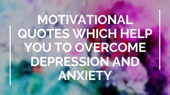 Motivational Quotes which help you to overcome Depression and Anxiety