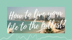 How To Live Your Life To The Fullest?